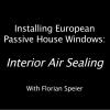 Installing European Passive House Windows #005: Interior Air Sealing
